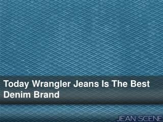 Today Wrangler Jeans Is The Best Denim Brand