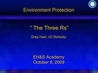 Environment Protection      The Three Rs    Greg Haet, UC Berkeley     EHS Academy  October 8, 2009