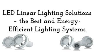 LED Linear Lighting Solutions – the Best and Energy-Efficient Lighting Systems
