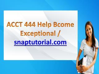 ACCT 444 Help Bcome Exceptional / snaptutorial.com