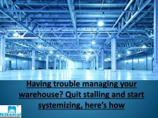 Having trouble managing your warehouse? Quit stalling and start systemizing, here's how