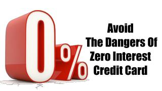 Avoid  The Dangers Of Zero Interest Credit Card