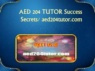AED 204 TUTOR Success Secrets/ aed204tutor.com