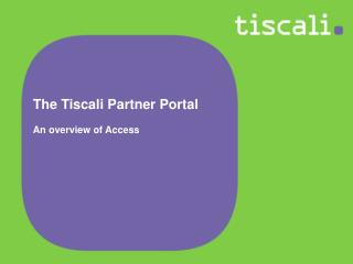 The Tiscali Partner Portal  An overview of Access