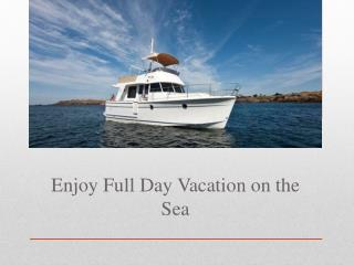 Enjoy Full Day Vacation on the Sea