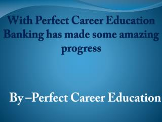 With Perfect Career Education Banking has made some amazing progress