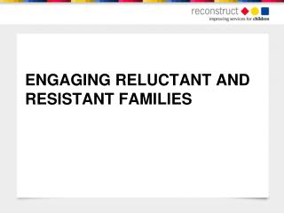 ENGAGING RELUCTANT AND RESISTANT FAMILIES