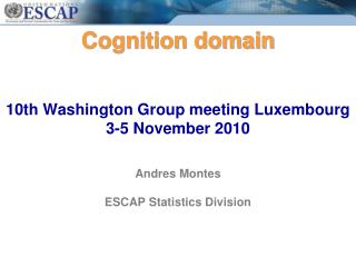 Cognition domain   10th Washington Group meeting Luxembourg 3-5 November 2010   Andres Montes   ESCAP Statistics Divisio