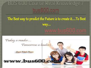 BUS 600 Course Real Knowledge / bus 600 dotcom