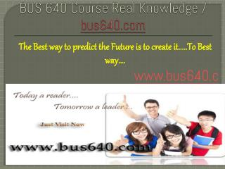 BUS 640 Course Real Knowledge / bus 640 dotcom
