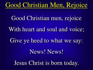 Good Christian men, rejoice With heart and soul and voice; Give ye heed to what we say: News News Jesus Christ is born t