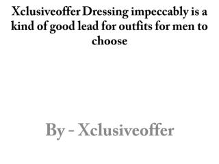 Xclusiveoffer Dressing impeccably is a kind of good lead for outfits for men to choose