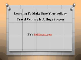 Learning To Make Sure Your holiday Travel Venture Is A Huge Success