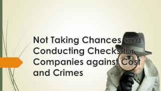 Not Taking Chances and Conducting Checks for Companies against Cost and Crimes
