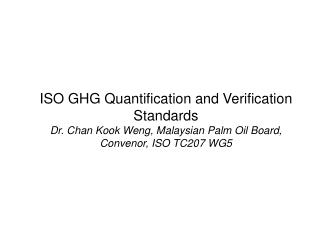 ISO GHG Quantification and Verification Standards Dr. Chan Kook Weng, Malaysian Palm Oil Board, Convenor, ISO TC207 WG5