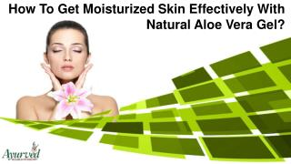 How To Get Moisturized Skin Effectively With Natural Aloe Vera Gel?