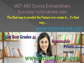 MGT 460 Course Extraordinary Success/ tutorialrank.com