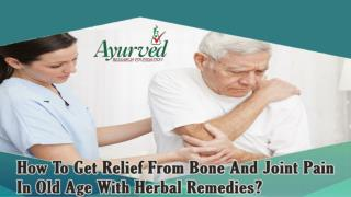 How To Get Relief From Bone And Joint Pain In Old Age With Herbal Remedies?