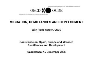 MIGRATION, REMITTANCES AND DEVELOPMENT   Jean-Pierre Garson, OECD    Conference on: Spain, Europe and Morocco Remittance