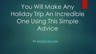You Will Make Any Holiday Trip An Incredible One Using This Simple Advice