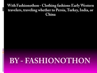 With Fashionothon - Clothing fashions Early Western travelers, traveling whether to Persia, Turkey, India, or China