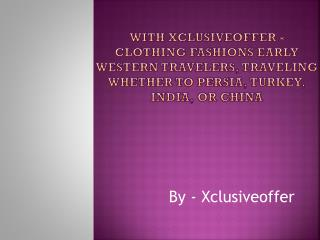 With Xclusiveoffer - Clothing fashions Early Western travelers, traveling whether to Persia, Turkey, India, or China