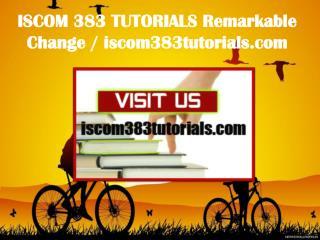 ISCOM 383 TUTORIALS Remarkable Change / iscom383tutorials.com