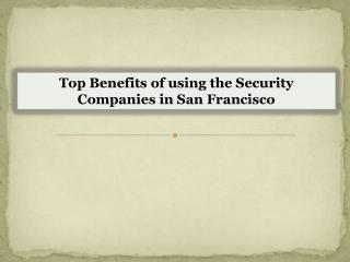 Top Benefits of using the Security Companies in San Francisco