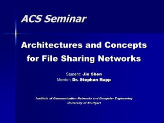 Architectures and Concepts  for File Sharing Networks  Student: Jie Shen Mentor: Dr. Stephan Rupp    Institute of Commun