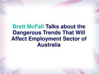 Brett McFall Talks about the Dangerous Trends That Will Affect Employment Sector of Australia