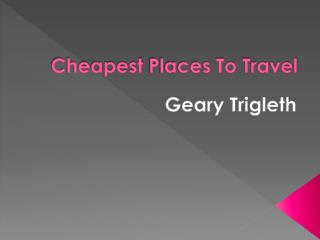 Cheapest Places To Travel shared by Geary Trigleth