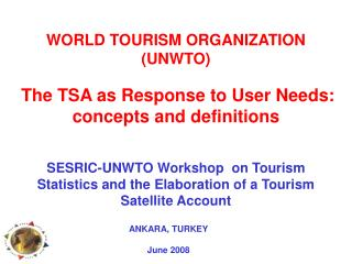 WORLD TOURISM ORGANIZATION UNWTO   The TSA as Response to User Needs: concepts and definitions   SESRIC-UNWTO Workshop