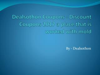 Dealsothon Coupons - Discount Coupons 2017 a place that is worked with mold