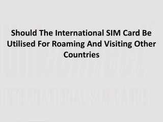 Should The International SIM Card Be Utilised For Roaming And Visiting Other Countries