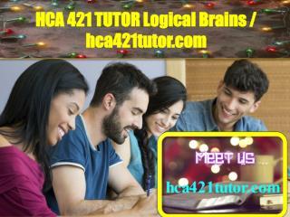 HCA 421 TUTOR Logical Brains / hca421tutor.com