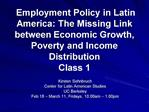 Employment Policy in Latin America: The Missing Link between Economic Growth, Poverty and Income Distribution Class 1