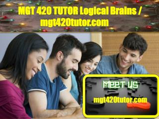 MGT 420 TUTOR Logical Brains/mgt420tutor.com