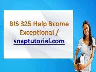 BIS 325 Help Bcome Exceptional / snaptutorial.com
