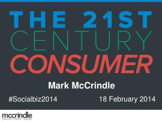 Social Biz 2014 Understanding 21st Century Consumers 18 February 2014 Mark McCrindle