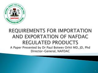 REQUIREMENTS FOR IMPORTATION AND EXPORTATION OF NAFDAC REGULATED PRODUCTS A Paper Presented by Dr Paul Botwev Orhii MD,