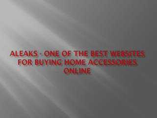 Aleaks  one of the best websites for buying home accessories online
