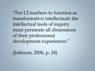 For L2 teachers to function as transformative intellectuals the intellectual tools of inquiry must permeate all dimensi