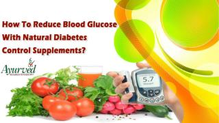 How To Reduce Blood Glucose With Natural Diabetes Control Supplements?
