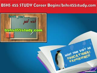 BSHS 455 STUDY Career Begins/bshs455study.com