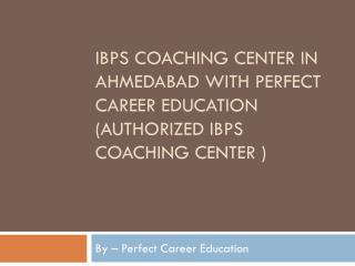 IBPS Coaching Center in Ahmedabad with Perfect Career Education (authorized IBPS Coaching Center )
