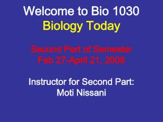 Welcome to Bio 1030 Biology Today  Second Part of Semester Feb 27-April 21, 2008  Instructor for Second Part: Moti Nissa