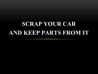 Scrap your Car and Keep Parts from It