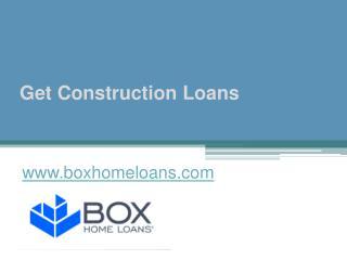 Get Construction Loans - www.boxhomeloans.com
