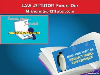 LAW 421 TUTOR  Future Our Mission/law421tutor.com