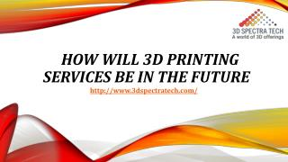 How Will 3d Printing Services Be In The Future